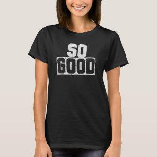 So Good!!! T Shirt