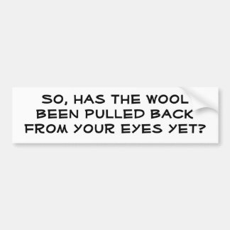 So, has the wool been pulled back from your eye... bumper sticker