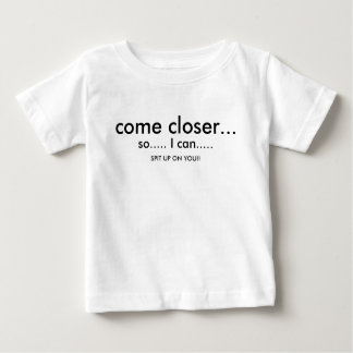 so..... I can....., come closer..., SPIT UP ON ... Baby T-Shirt