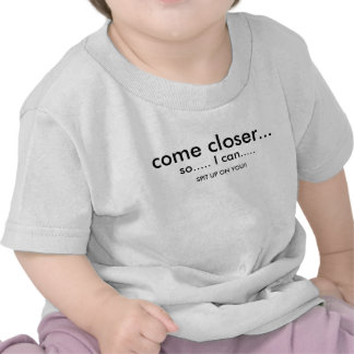so..... I can....., come closer..., SPIT UP ON ... Shirts