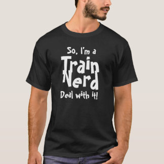 So, I'm a Train Nerd...Deal with it! T-Shirt