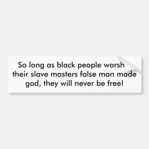 So long as black people worshiptheir slave mast... bumper stickers