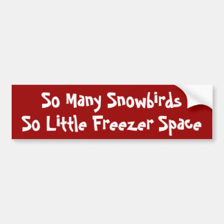 So Many Snowbirds, So Little Freezer Space Bumper Sticker