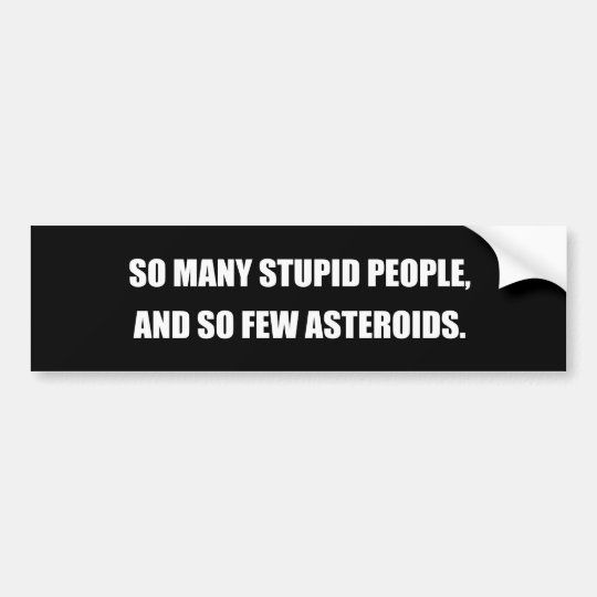 SO MANY STUPID PEOPLE AND SO FEW ASTEROIDS BUMPER STICKER