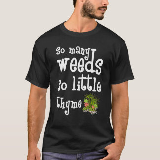 So Many Weeds So Little Thyme Gardening T-Shirt