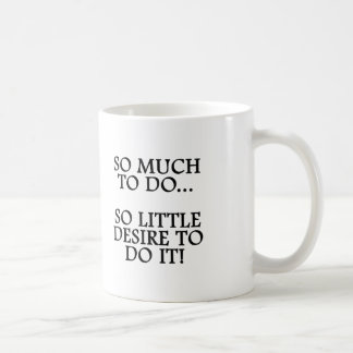 SO MUCH TO DO...SO LITTLE DESIRE TO DO IT MUG