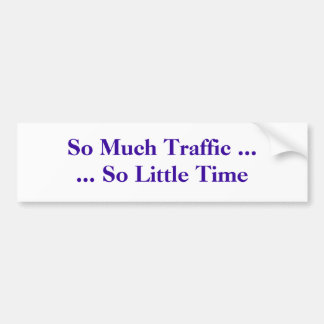 So Much Traffic ...... So Little Time Bumper Sticker