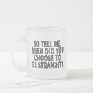 So tell me, when did you CHOOSE to be straight? Frosted Glass Coffee Mug