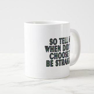 So tell me, when did you CHOOSE to be straight? Large Coffee Mug