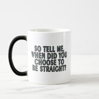 So tell me, when did you CHOOSE to be straight? Magic Mug