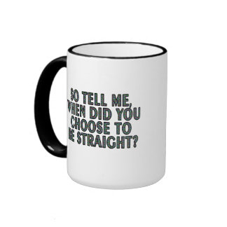 So tell me, when did you CHOOSE to be straight? Ringer Mug