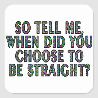 So tell me, when did you CHOOSE to be straight? Square Sticker