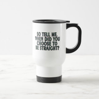 So tell me, when did you CHOOSE to be straight? Travel Mug