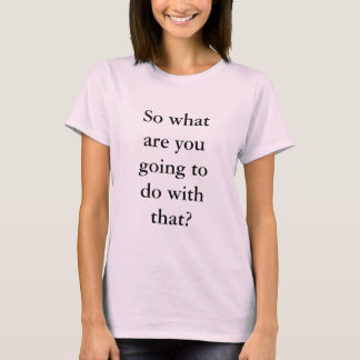 So what are you going to do with that? T-Shirt