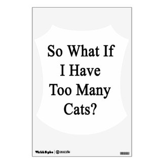So What If I Have Too Many Cats? Room Decals