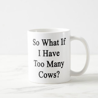 So What If I Have Too Many Cows Coffee Mug