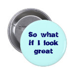 So what if I look great button