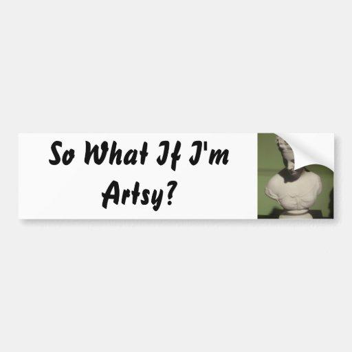 So What If I'm Artsy? Bumper Sticker