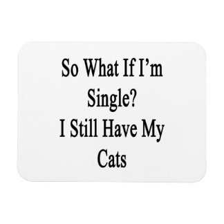 So What If I'm Single I Still Have My Cats Rectangular Photo Magnet