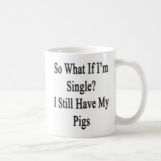 So What If I'm Single I Still Have My Pigs Coffee Mug