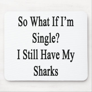 So What If I'm Single I Still Have My Sharks Mouse Pad