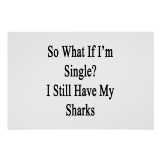So What If I'm Single I Still Have My Sharks Poster