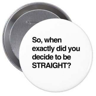 So when did you decide to be straight 4 inch round button