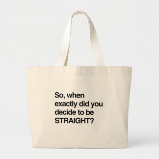 So when did you decide to be straight bags