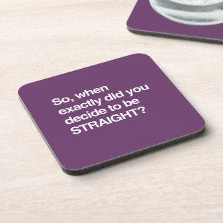 So when did you decide to be straight drink coasters