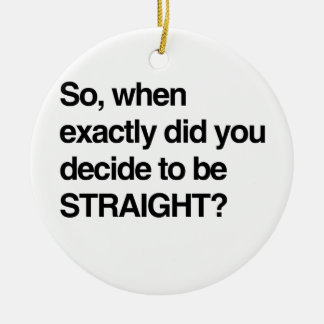 So when did you decide to be straight christmas ornament