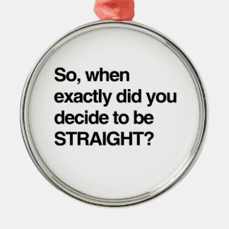 So when did you decide to be straight round metal christmas ornament