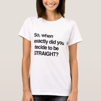 So when did you decide to be straight T-Shirt
