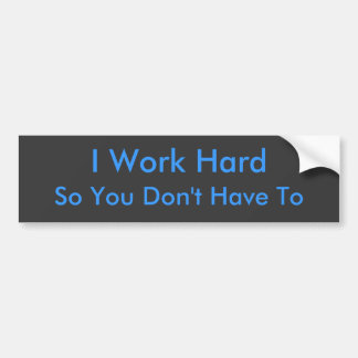 So You Don't Have To, I Work Hard Bumper Sticker