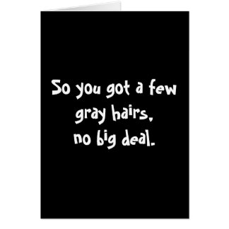 So you got a few gray hairs,no big deal. greeting card