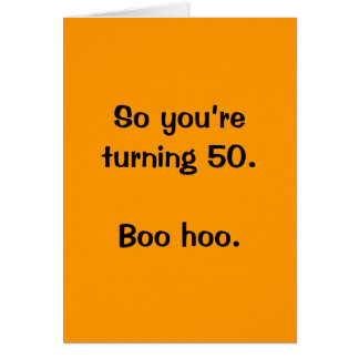 So you're turning 50.  Boo hoo. Card