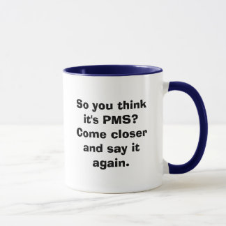 So you think it's PMS? Come closer and say it a... Mug