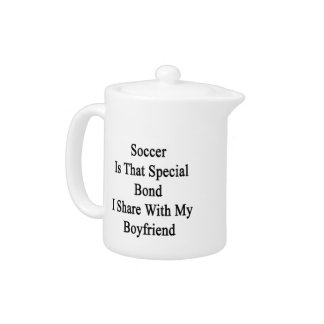 Soccer Is That Special Bond I Share With My Boyfri Teapot