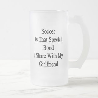 Soccer Is That Special Bond I Share With My Girlfr Frosted Glass Beer Mug