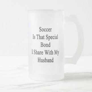 Soccer Is That Special Bond I Share With My Husban Frosted Glass Beer Mug