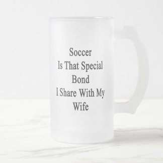 Soccer Is That Special Bond I Share With My Wife Frosted Glass Beer Mug