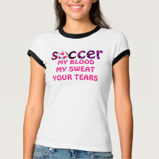 Soccer MY BLOOD, MY SWEAT, YOUR TEARS T-Shirt