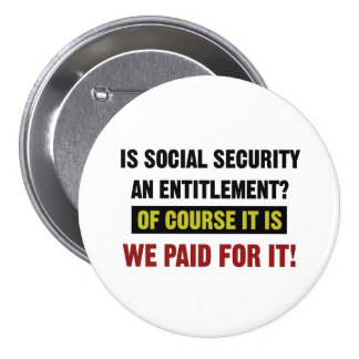 Social Security is an Entitlement, We Paid For It Button