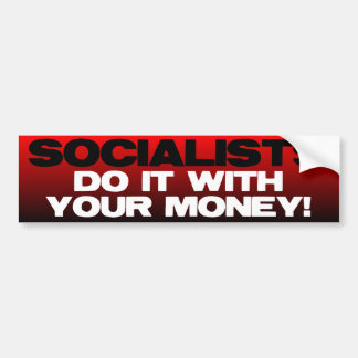 Socialists do it with YOUR money Car Bumper Sticker
