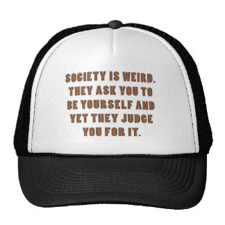 SOCIETY IS WEIRD. THEY ASK YOU TO BE YOURSELF AND TRUCKER HAT