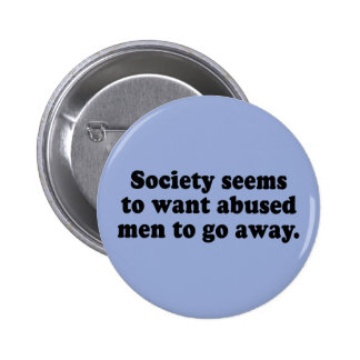 Society Seems To Want Abused Men To Go Away Pinback Button