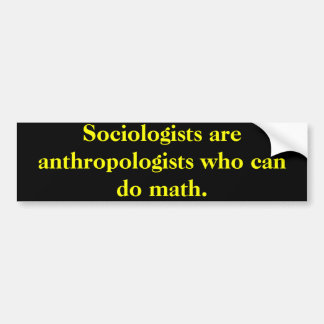 Sociologists are anthropologists who can do math. bumper sticker