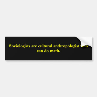 Sociologists are cultural anthropologist who ca... car bumper sticker