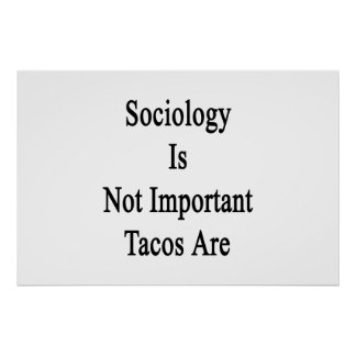 Sociology Is Not Important Tacos Are Posters