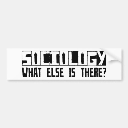 Sociology What Else Is There? Car Bumper Sticker