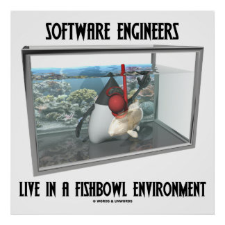 Software Engineers Live In A Fishbowl Environment Print